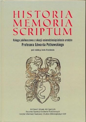 Okładka książki Historia memoria scriptum : księga jubileuszowa z okazji osiemdziesięciolecia urodzin Profesora Edwarda Potkowskiego
