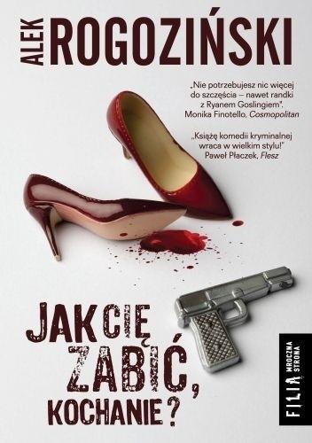 """Jak nie wiadomo o co chodzi, to chodzi o pieniądze... czyli ,,Jak cię zabić kochanie"""" autorstwa Alka Rogozińskiego."""