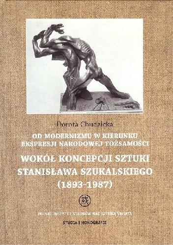 Okładka książki Od modernizmu w kierunku ekspresji narodowej tożsamości: Wokół koncepcji sztuki Stanisława Szukalskiego (1893-1987)