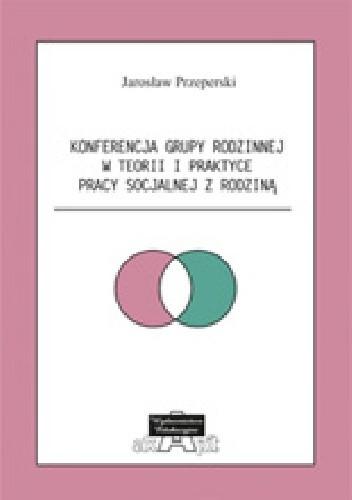 Okładka książki Konferencja Grupy Rodzinnej w teorii i praktyce pracy socjalnej z rodziną