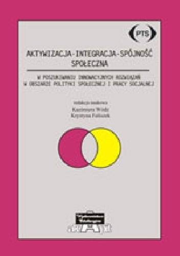 Okładka książki Aktywizacja - Integracja - Spójność społeczna. W poszukiwaniu innowacyjnych rozwiązań w obszarze polityki społecznej i pracy socjalnej
