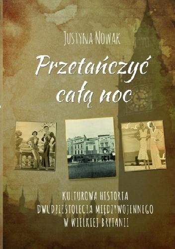 Okładka książki PRZETAŃCZYĆ CAŁĄ NOC Kulturowa historia dwudziestolecia międzywojennego  w Wielkiej Brytanii