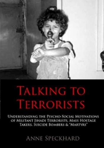 Okładka książki Talking to Terrorists. Understanding the Psycho-Social Motivations of Militant Jihadi Terrorists, Mass Hostage Takers, Suicide Bombers & 'Martyrs'