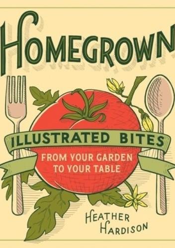 Okładka książki Homegrown: Illustrated Bites from Your Garden to Your Table