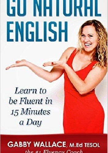 Okładka książki Go Natural English: Learn to Be Fluent in 15 Minutes a Day