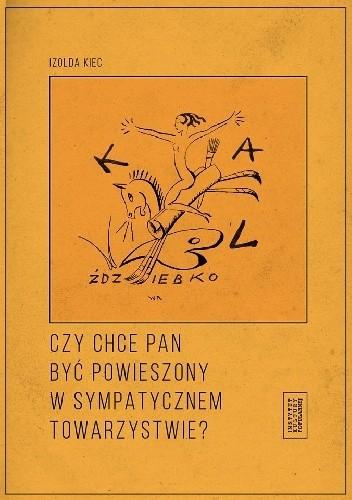 Okładka książki Czy chce pan być powieszony w sympatycznem towarzystwie? Czyli poznańskie kabarety artystyczne dwudziestolecia międzywojennego