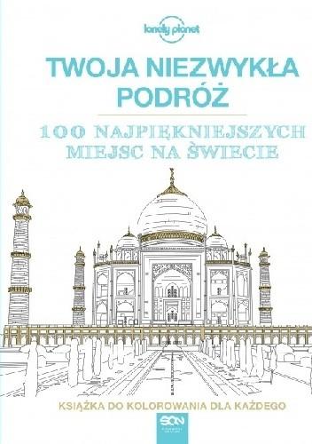 Okładka książki Twoja niezwykła podróż. 100 najpiękniejszych miejsc na świecie. Książka do kolorowania dla każdego