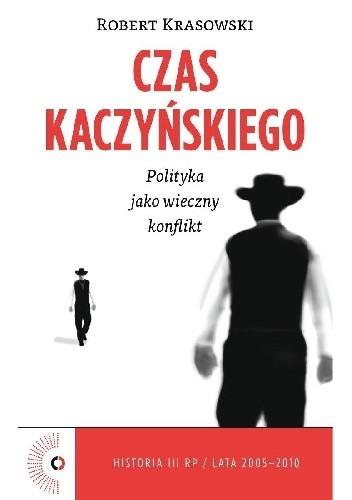 Okładka książki Czas Kaczyńskiego. Polityka jako wieczny konflikt