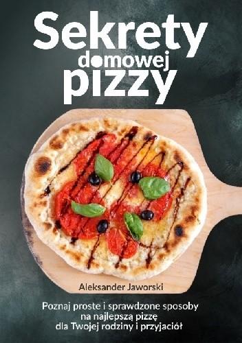 Okładka książki Sekrety domowej pizzy. Poznaj proste i sprawdzone sposoby na najlepszą pizzę dla Twojej rodziny i przyjaciół