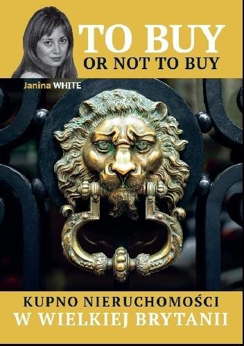 Okładka książki To buy or not to buy. Kupno nieruchomosci w Wielkiej Brytanii