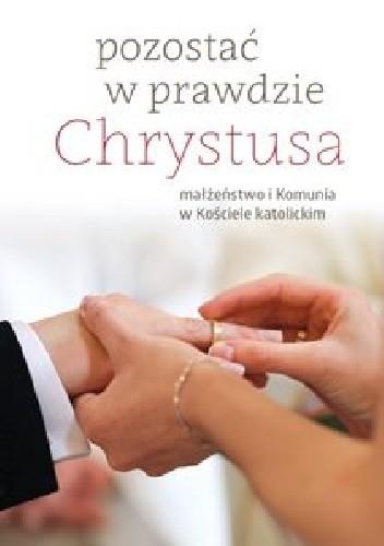 Okładka książki Pozostać w prawdzie Chrystusa. małżeństwo i komunia w Kościele katolickim