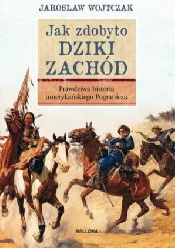 Okładka książki Jak zdobyto Dziki Zachód. Prawdziwa historia amerykańskiego Pogranicza