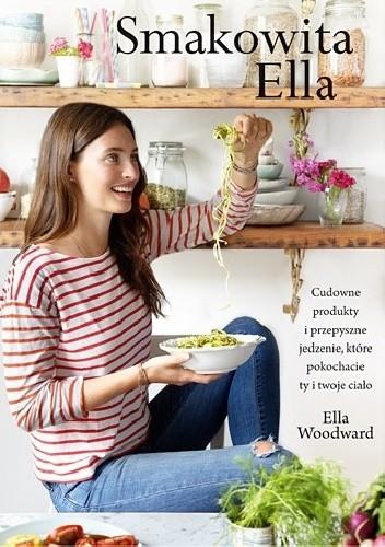 Okładka książki Smakowita Ella. Cudowne produkty i przepyszne jedzenie, które pokochacie ty i twoje ciało