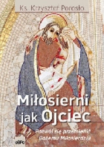 Okładka książki Miłosierni jak Ojciec. Pozwól się przemienić Bożemu Miłosierdziu