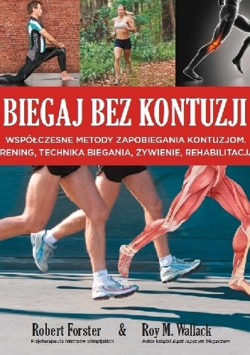 Okładka książki Biegaj bez kontuzji. Współczesne metody zapobiegania kontuzjom, trening, technika biegania, żywienie, rehabilitacja.