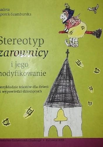Okładka książki Stereotyp czarownicy i jego modyfikowanie. Na przykładzie tekstów dla dzieci i wypowiedzi dziecięcych