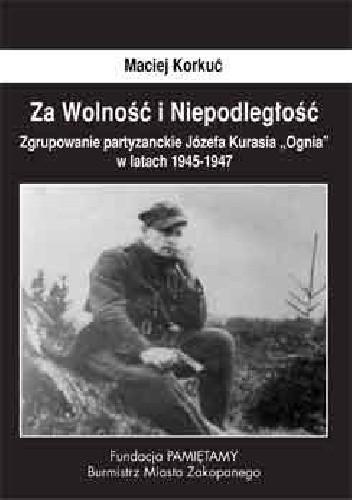 Okładka książki Za Wolność i Niepodległość. Zgrupowanie partyzanckie Józefa Kurasia ''Ognia'' 1945- 1947