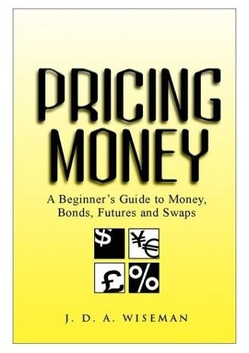 Okładka książki Pricing Money: A Beginner&39s Guide to Money, Bonds, Futures and Swaps