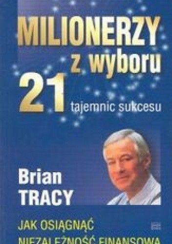 Milionerzy z wyboru. 21 tajemnic sukcesu - Brian Tracy
