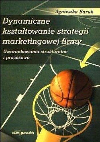 Okładka książki Dynamiczne kształtowanie strategii marketingowej. Uwarunkowanie strukturalne i procesowe
