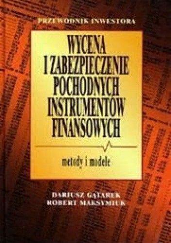 Okładka książki Wycena i zabezpieczenie pochodnych instrumentów finansowych Metod - Gątarek Dariusz Maksymiuk Robert
