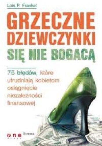 Okładka książki Lois P. Frankel. Grzeczne dziewczynki się nie bogacą. 75 błędów, które utrudniają kobietom osiągnięcie niezależności finansowej.