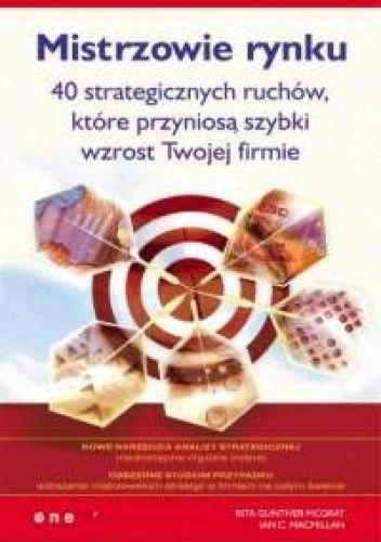 Okładka książki Rita Gunther McGrath, Ian C. Macmillan. Mistrzowie rynku. 40 strategicznych ruchów, które przyniosą szybki wzrost Twojej firmie.