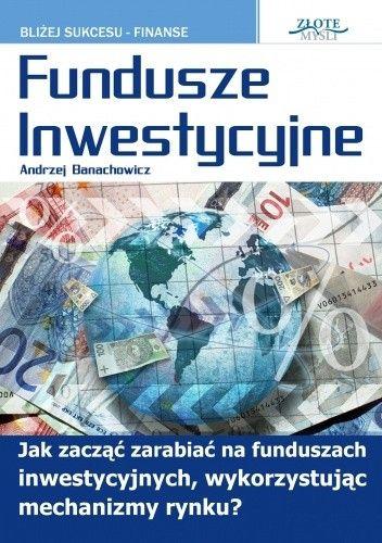 Okładka książki Fundusze inwestycyjne. Jak zacząć zarabiać na funduszach inwestycyjnych, wykorzystując mechanizmy rynku?