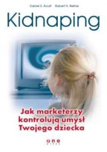 Okładka książki Kidnaping. Jak marketerzy kontrolują umysł Twojego dziecka.