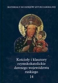 Okładka książki Kościoły i klasztory rzymskokatolickie dawnego województwa ruskiego. T. 14