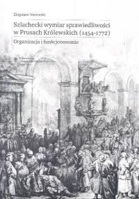 Okładka książki Szlachecki wymiar sprawiedliwości w Prusach Królewskich 1454-1772