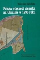 Okładka książki Polska Własność Ziemska Na Ukrainie W 1890 Roku
