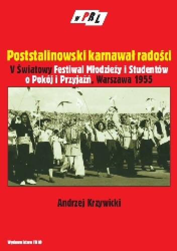 Okładka książki Poststalinowski karnawał radości V światowy Festiwal Młodzieży i Studentów o Pokój i Przyjaźń-Warszawa 1955 r.
