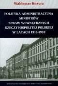 Okładka książki Polityka administracyjna ministrów spraw wewnętrznych Rzeczypospolitej Polskiej w latach 1918-1939