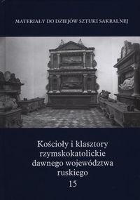 Okładka książki Kościoły i klasztory rzymskokatolickie dawnego województwa ruskiego. T. 15
