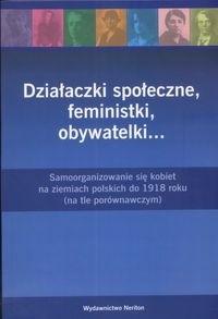 Okładka książki Działaczki społeczne, feministki, obywatelki... : samoorganizowanie się kobiet na ziemiach polskich do 1918 roku : (na tle porównawczym)