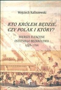 Okładka książki Kto królem będzie, czy Polak i który Wiersze elekcyjne ostat