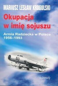 Okładka książki Okupacja w imię sojuszu. Armia Radziecka w Polsce 1956-1993