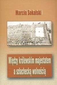 Okładka książki Między królewskim majestatem a szlachecką wolnością. Podstaw