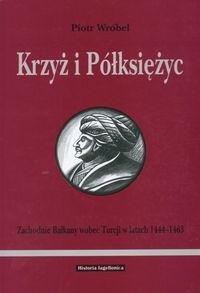 Okładka książki Krzyż i półksiężyc. Zachodnie Bałkany wobec Turcji w latach 1444-1463