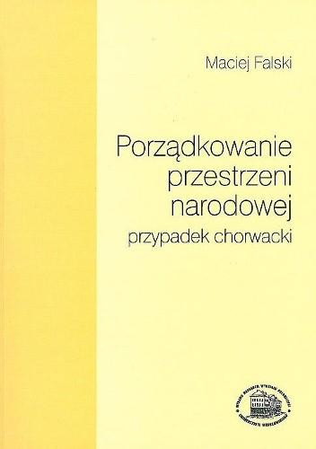Okładka książki Porządkowanie przestrzeni narodowej - przypadek chorwacki: studium z historii wyobrażeń kulturowych