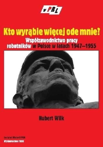 Okładka książki Kto wyrąbie więcej ode mnie? Współzawodnictwo pracy robotników w Polsce w latach 1947-1955