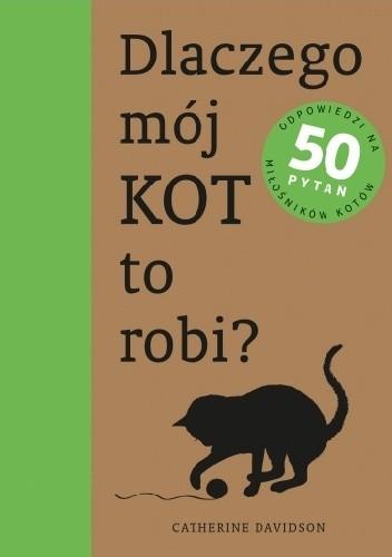 Okładka książki Dlaczego mój kot to robi? Odpowiedzi na 50 pytań miłośników kotów