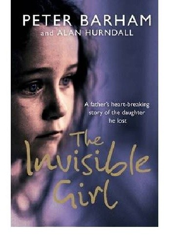 Okładka książki The Invisible Girl: A Father's Heart-breaking Story of the Daughter He Lost