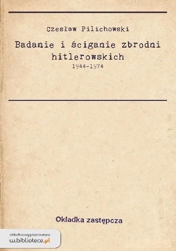 Okładka książki Badania i ściganie zbrodni hitlerowskich 1944-1974