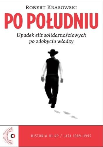 Okładka książki Po południu. Upadek elit solidarnościowych po zdobyciu władzy