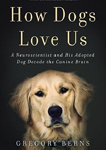 Okładka książki How Dogs Love Us: A Neuroscientist and His Adopted Dog Decode the Canine Brain