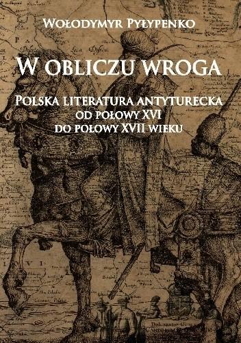 Okładka książki W obliczu wroga. Polska literatura antyturecka od połowy XVI do połowy XVII wieku