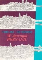 W dawnym Poznaniu : fakty i wydarzenia z dziejów miasta do roku 1918