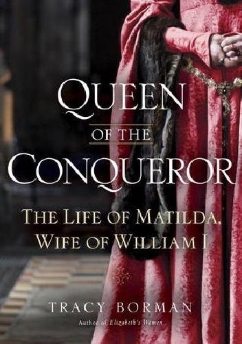 Okładka książki Queen of the Conqueror: The Life of Matilda, Wife of William I